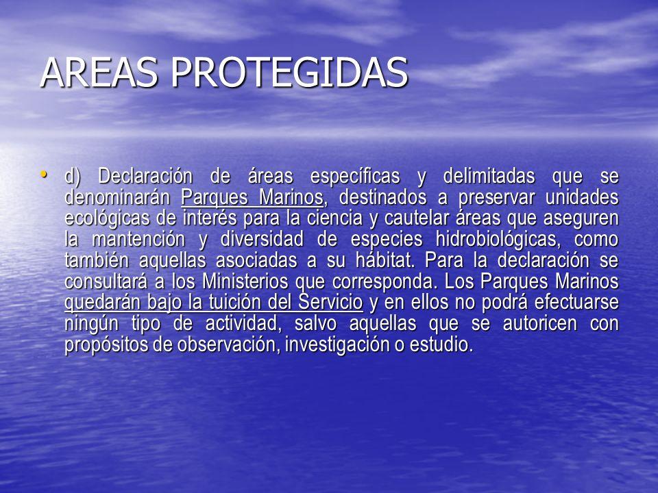 AREAS PROTEGIDAS d) Declaración de áreas específicas y delimitadas que se denominarán Parques Marinos, destinados a preservar unidades ecológicas de interés para la ciencia y cautelar áreas que aseguren la mantención y diversidad de especies hidrobiológicas, como también aquellas asociadas a su hábitat.