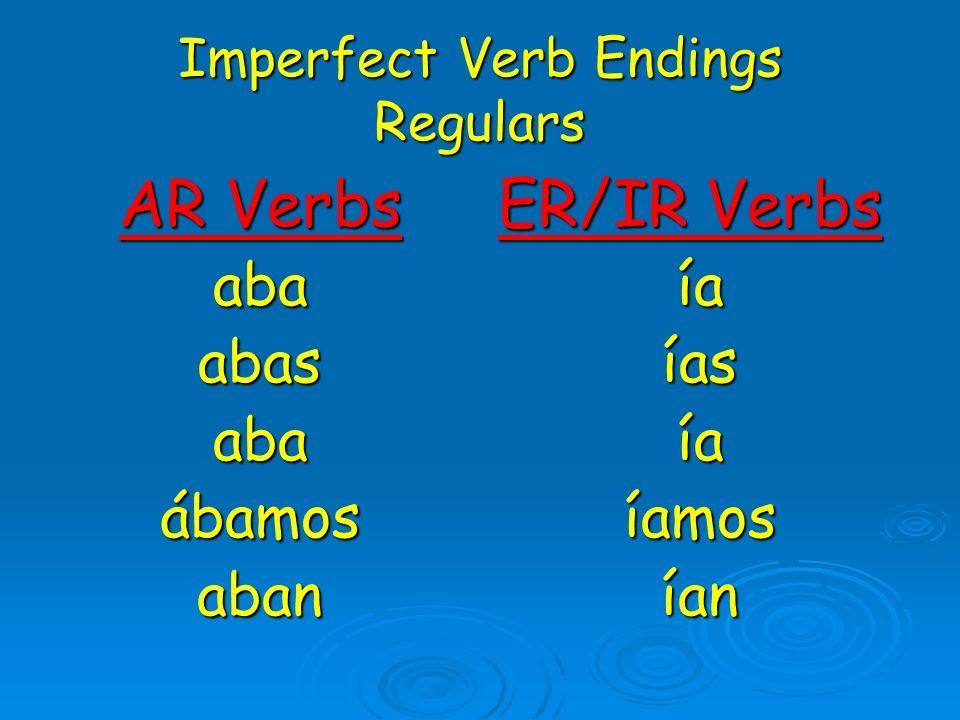 Imperfect Verb Endings Regulars AR Verbs abaabasabaábamosaban ER/IR Verbs íaíasíaíamosían