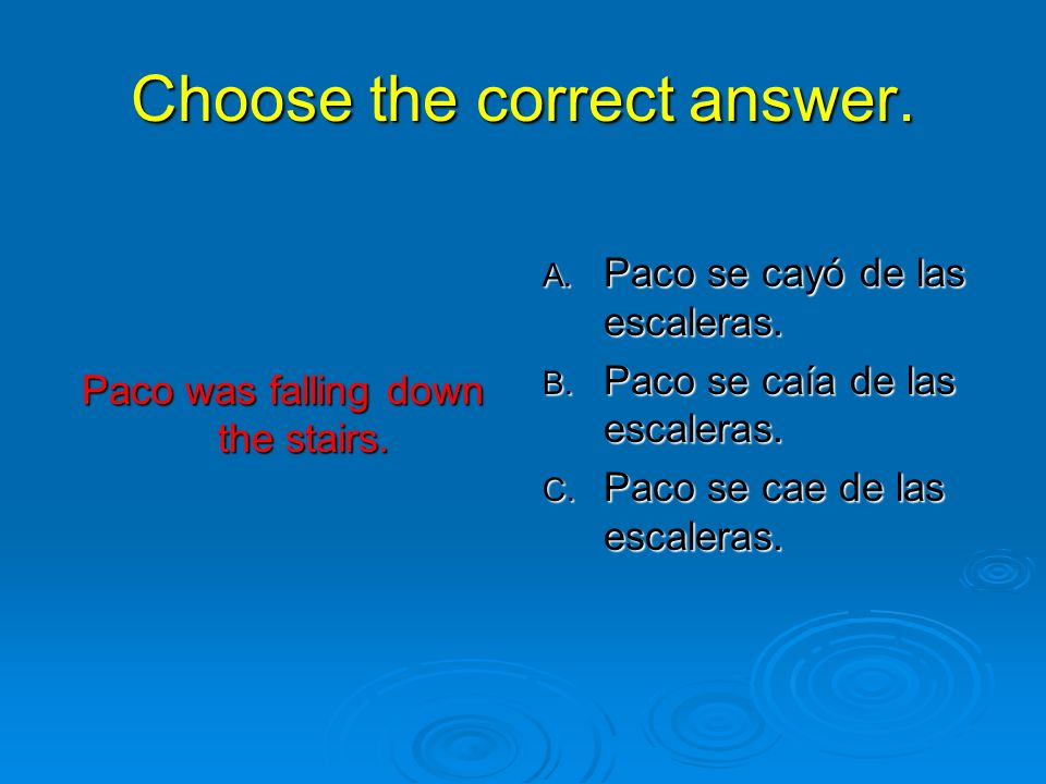 Choose the correct answer. Paco was falling down the stairs.