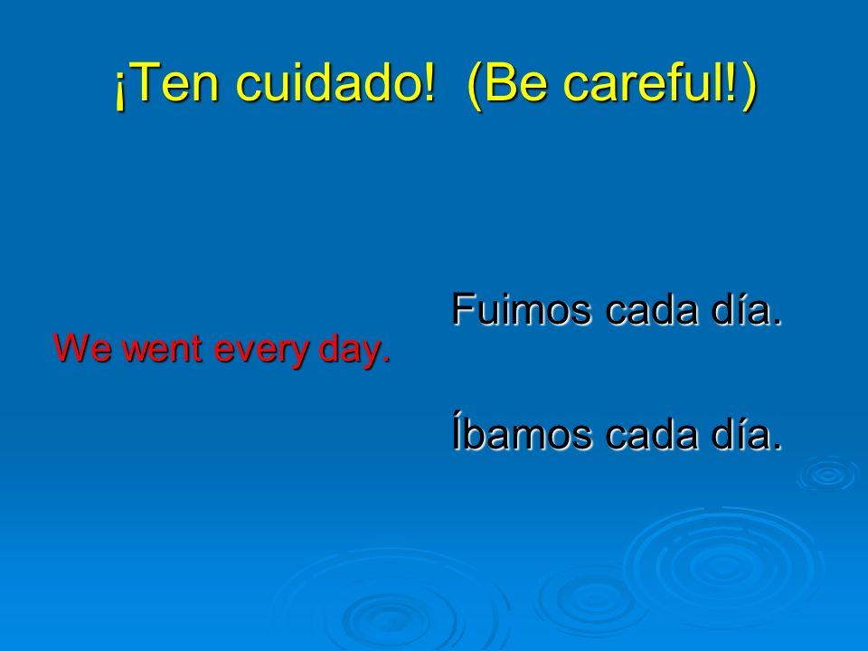 ¡Ten cuidado! (Be careful!) We went every day. Fuimos cada día. Íbamos cada día.