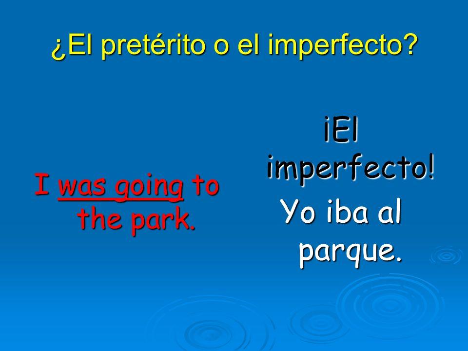 ¿El pretérito o el imperfecto? I was going to the park. ¡El imperfecto! Yo iba al parque.