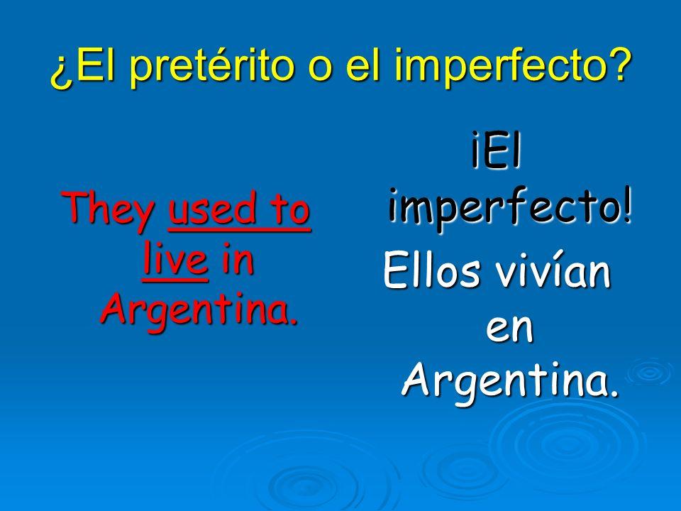 ¿El pretérito o el imperfecto? They used to live in Argentina. ¡El imperfecto! Ellos vivían en Argentina.