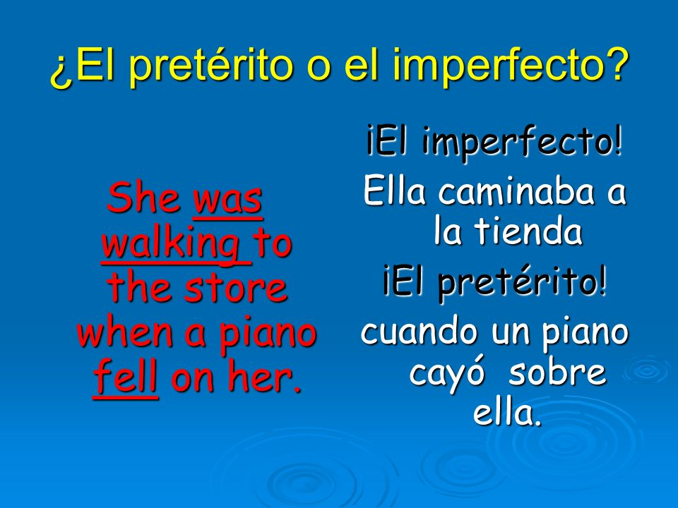 ¿El pretérito o el imperfecto. She was walking to the store when a piano fell on her.