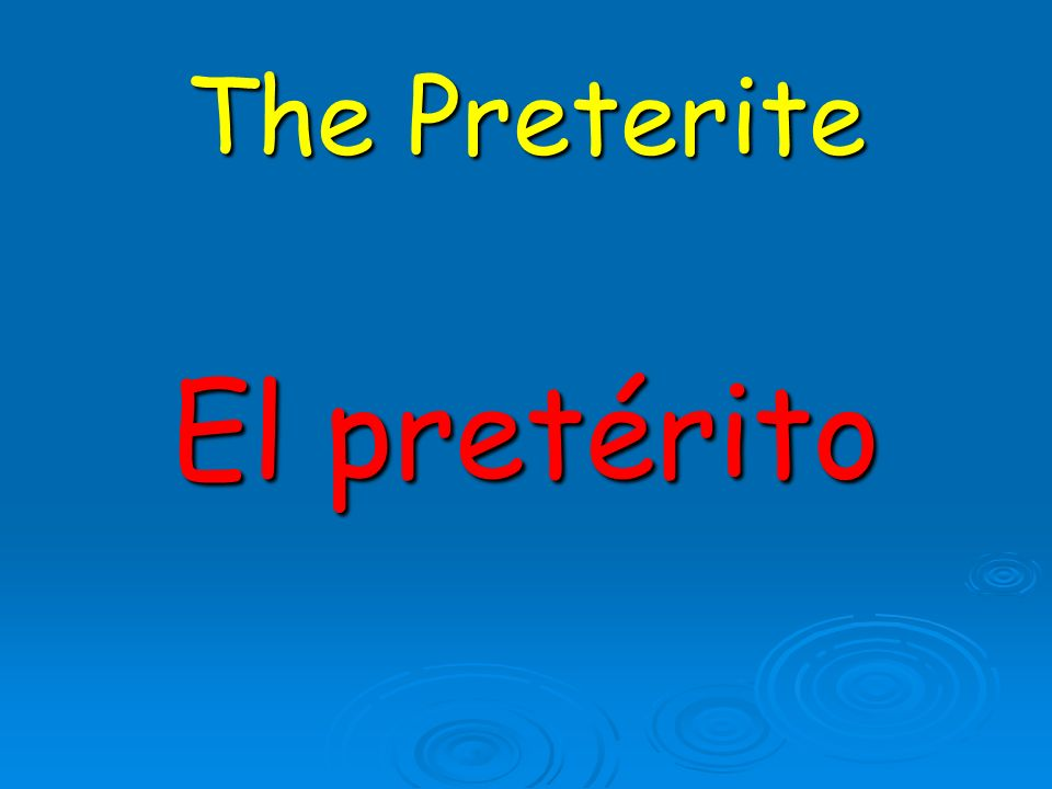 The Preterite El pretérito