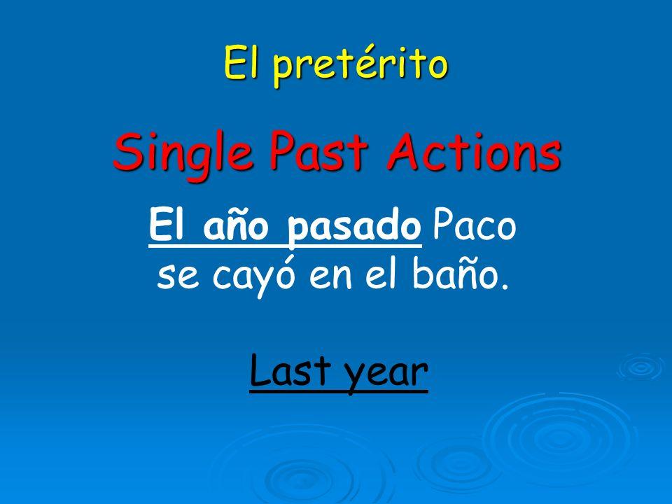 El pretérito Single Past Actions El año pasado Paco se cayó en el baño. Last year