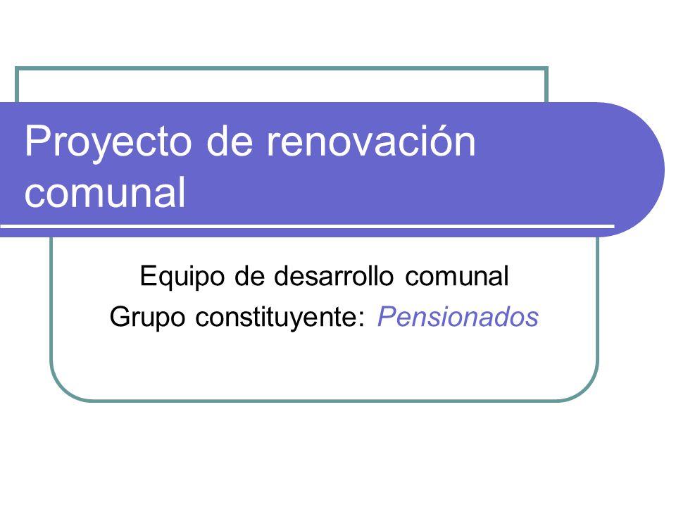 Proyecto de renovación comunal Equipo de desarrollo comunal Grupo constituyente: Pensionados
