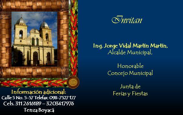 Invitan Información adicional: Calle 5 No. 5-57 Telefax: 098-7527 177 Cels. 311 2616189 – 3203417976 Tenza Boyacá Ing. Jorge Vidal Martín Martín, Alca