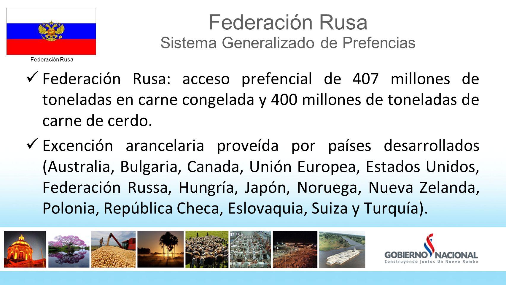 Federación Rusa Federación Rusa Sistema Generalizado de Prefencias Federación Rusa: acceso prefencial de 407 millones de toneladas en carne congelada y 400 millones de toneladas de carne de cerdo.