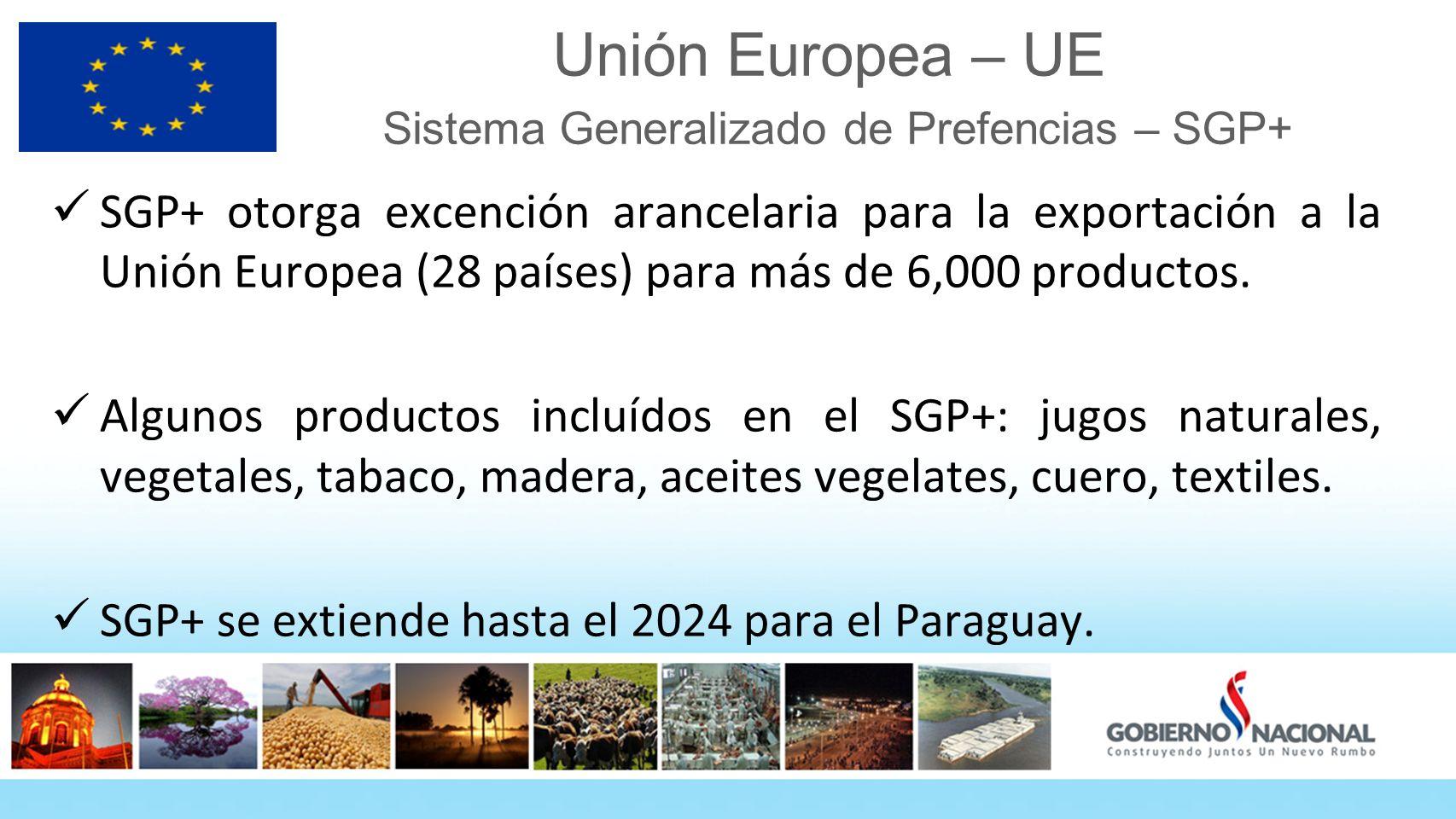 Unión Europea – UE Sistema Generalizado de Prefencias – SGP+ SGP+ otorga excención arancelaria para la exportación a la Unión Europea (28 países) para más de 6,000 productos.