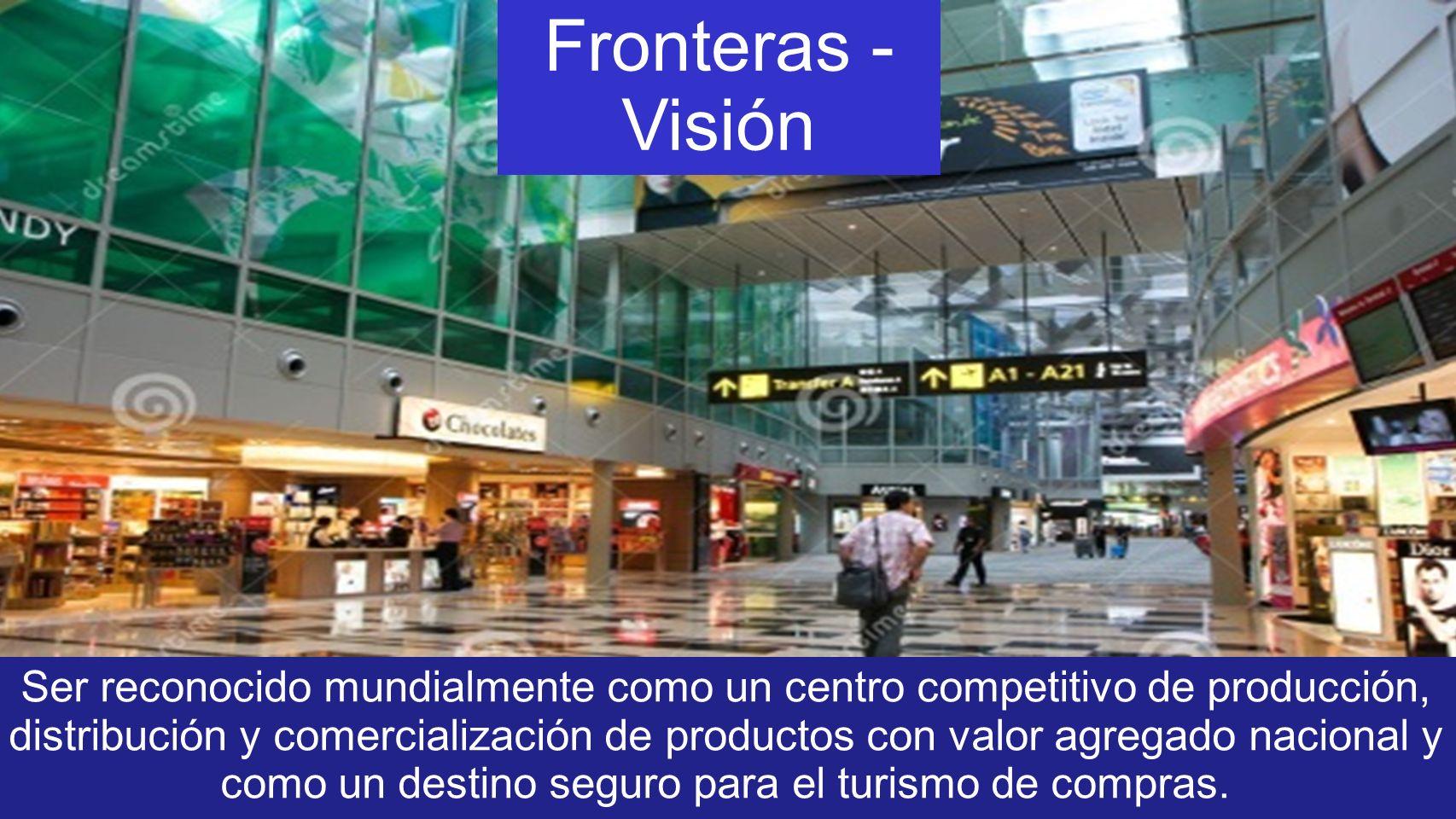 Fronteras - Visión Ser reconocido mundialmente como un centro competitivo de producción, distribución y comercialización de productos con valor agregado nacional y como un destino seguro para el turismo de compras.
