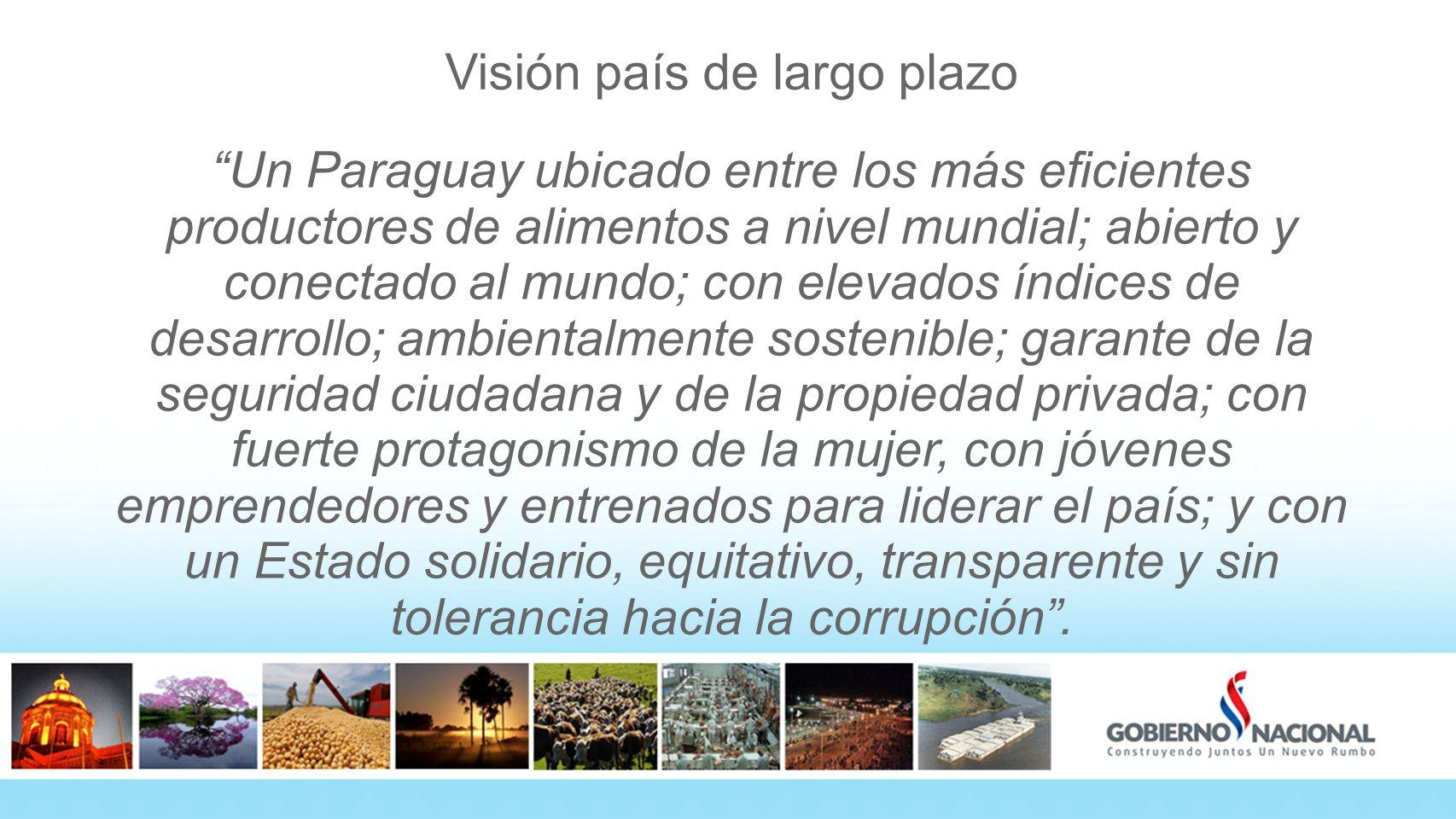 Visión país de largo plazo Un Paraguay ubicado entre los más eficientes productores de alimentos a nivel mundial; abierto y conectado al mundo; con elevados índices de desarrollo; ambientalmente sostenible; garante de la seguridad ciudadana y de la propiedad privada; con fuerte protagonismo de la mujer, con jóvenes emprendedores y entrenados para liderar el país; y con un Estado solidario, equitativo, transparente y sin tolerancia hacia la corrupción.