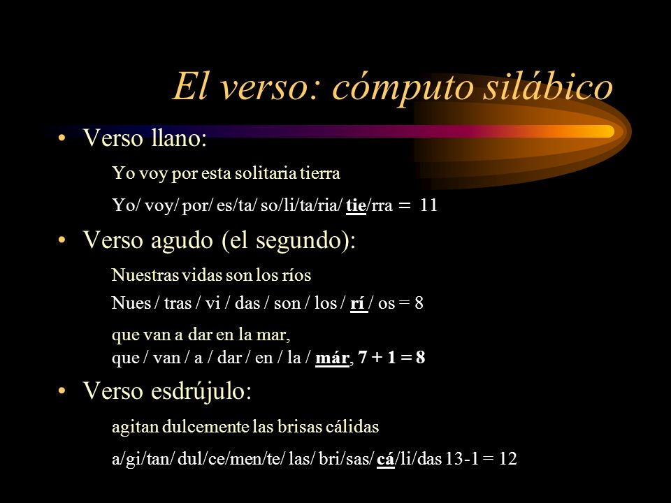 El verso: cómputo silábico Verso llano: Yo voy por esta solitaria tierra Yo/ voy/ por/ es/ta/ so/li/ta/ria/ tie/rra = 11 Verso agudo (el segundo): Nue