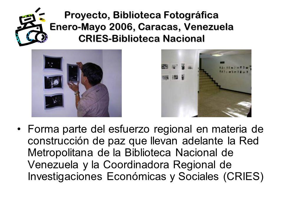 Proyecto, Biblioteca Fotográfica Enero-Mayo 2006, Caracas, Venezuela CRIES-Biblioteca Nacional Forma parte del esfuerzo regional en materia de construcción de paz que llevan adelante la Red Metropolitana de la Biblioteca Nacional de Venezuela y la Coordinadora Regional de Investigaciones Económicas y Sociales (CRIES)