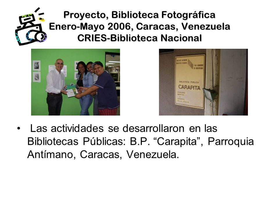 Proyecto, Biblioteca Fotográfica Enero-Mayo 2006, Caracas, Venezuela CRIES-Biblioteca Nacional Las actividades se desarrollaron en las Bibliotecas Públicas: B.P.