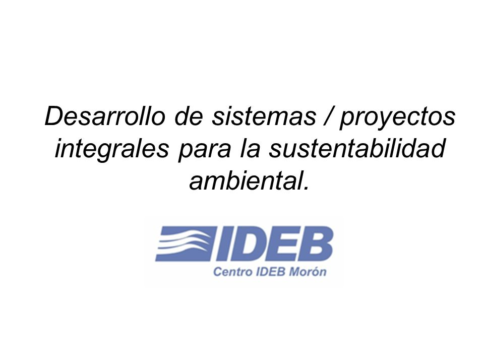 Desarrollo de sistemas / proyectos integrales para la sustentabilidad ambiental.