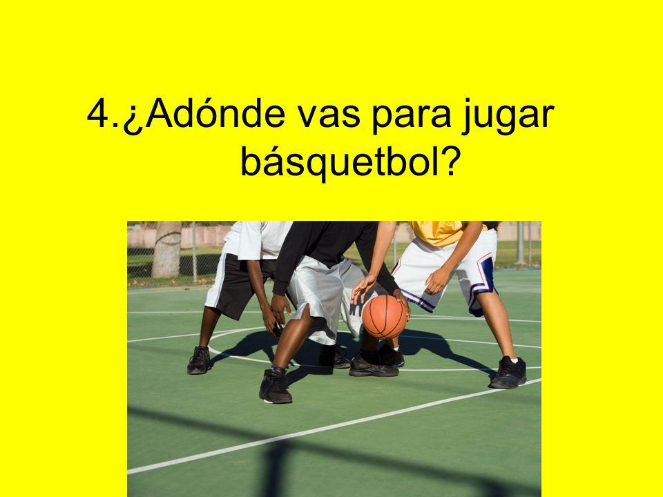 4.¿Adónde vas para jugar básquetbol?