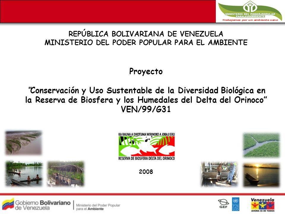 REPÚBLICA BOLIVARIANA DE VENEZUELA MINISTERIO DEL PODER POPULAR PARA EL AMBIENTE Proyecto Conservación y Uso Sustentable de la Diversidad Biológica en la Reserva de Biosfera y los Humedales del Delta del Orinoco VEN/99/G31 2008