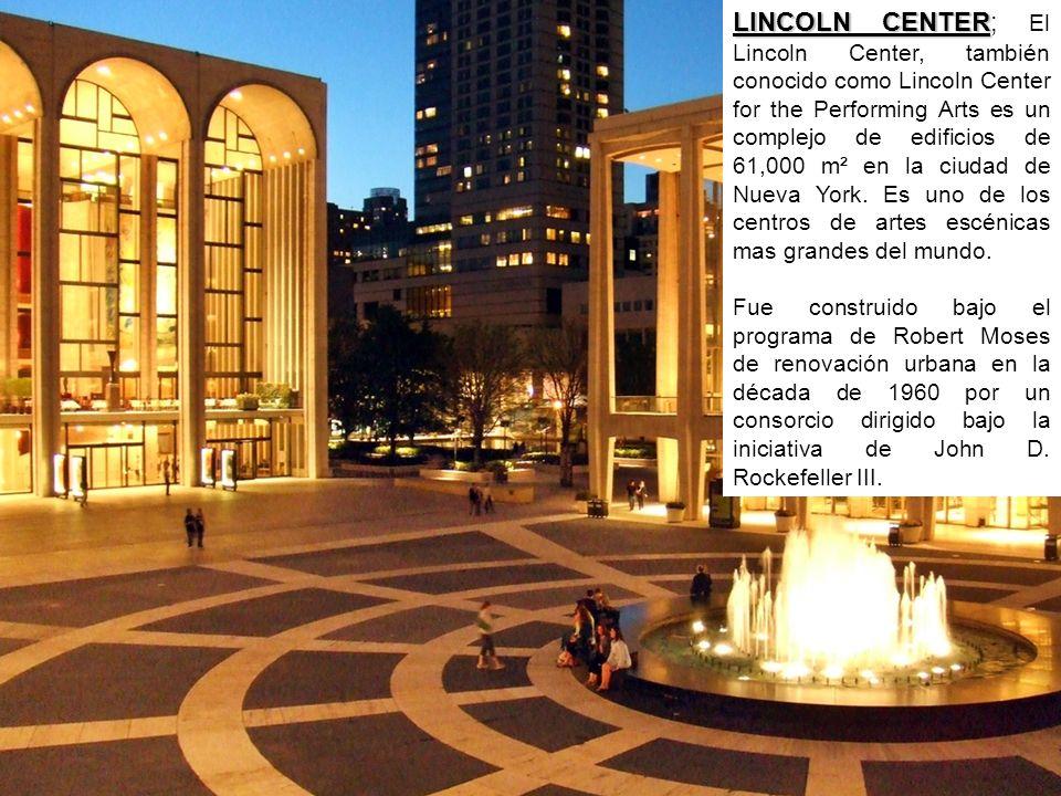 LINCOLN CENTER LINCOLN CENTER; El Lincoln Center, también conocido como Lincoln Center for the Performing Arts es un complejo de edificios de 61,000 m² en la ciudad de Nueva York.
