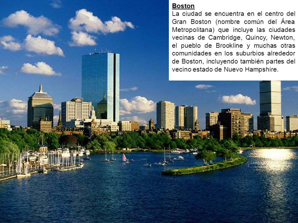 Boston La ciudad se encuentra en el centro del Gran Boston (nombre común del Área Metropolitana) que incluye las ciudades vecinas de Cambridge, Quincy, Newton, el pueblo de Brookline y muchas otras comunidades en los suburbios alrededor de Boston, incluyendo también partes del vecino estado de Nuevo Hampshire.