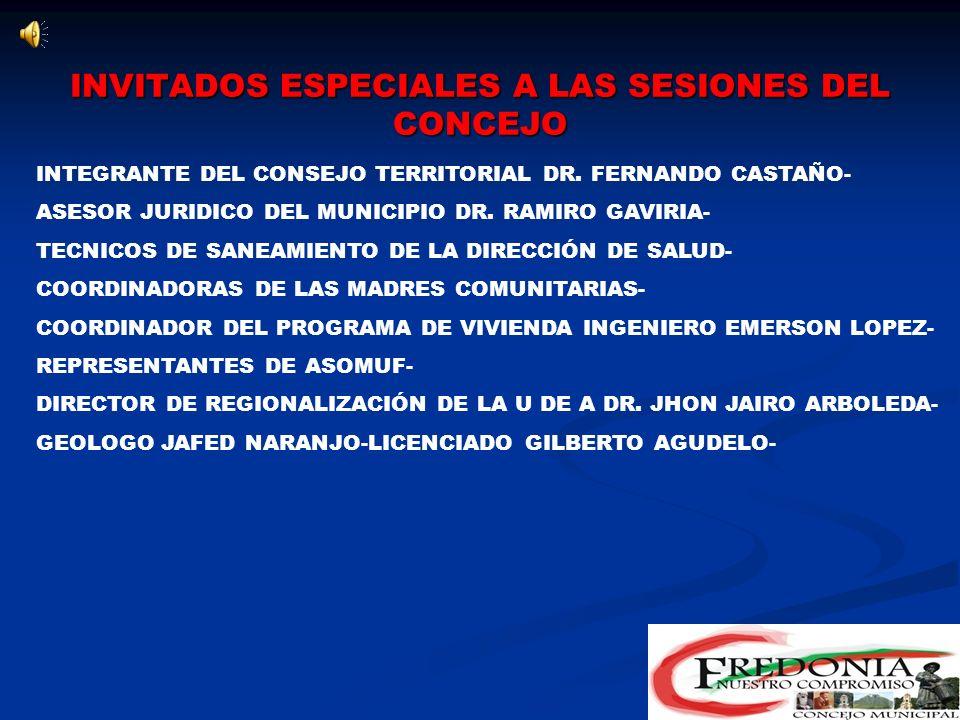 INVITADOS ESPECIALES A LAS SESIONES DEL CONCEJO TRABAJADORA SOCIAL DRA DORA EVA SERNA- SEÑORA MARIA ELENA QUINTERO ARENAS- INTEGRANTES DE LA ASAMBLEA MUNICIPAL CONSTITUYENTES- ALMACENISTA NELSON OBANDO- SISTEMA DEPARTAMENTAL DE PLANIFICACIÓN DRA LUCIA ANTONIA MARIN - ASESOR DE EMPRESA AGUAS Y ASEO GABRIEL VELEZ- SECRETARIO DE GOBIERNO HERNAN DARIO SALAZAR- TESORERO MUNICIPAL FERNEY FERNANDEZ- REGISTRADOR MUNICIPAL WILSON BORJA GOEZ- ASESOR DE CULTURA DE FREDONIA DIEGO MEJIA- AUXILIAR ADMINISTRATIVA MARIA ELENA TORO- COORDINADORA DE FAMILIAS EN ACCIÓN ADRIANA JIMENEZ-