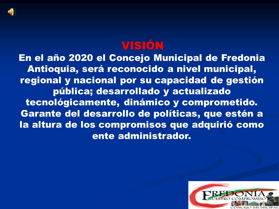 MISIÓN El Concejo Municipal de Fredonia es una corporación pública política-administrativa, con proyección a la comunidad, buscando la construcción del desarrollo equitativo y sostenible del Municipio; mediante el control político, acorde con la constitución y la ley, basado en principios éticos y morales.