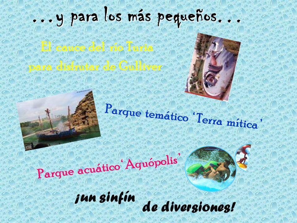 …y para los más pequeños El cauce del río Turia para disfrutar de Gulliver Parque acuático Aquópolis Parque temático Terra mítica de diversiones.