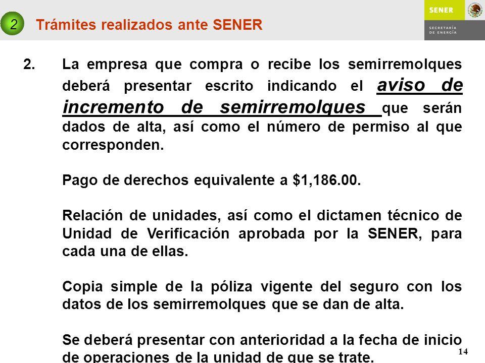 14 Trámites realizados ante SENER 2 2. La empresa que compra o recibe los semirremolques deberá presentar escrito indicando el aviso de incremento de