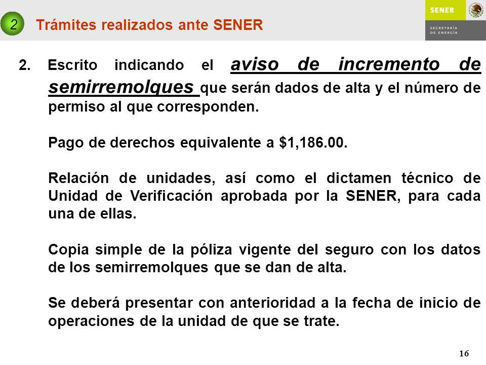 16 Trámites realizados ante SENER 2 2. Escrito indicando el aviso de incremento de semirremolques que serán dados de alta y el número de permiso al qu