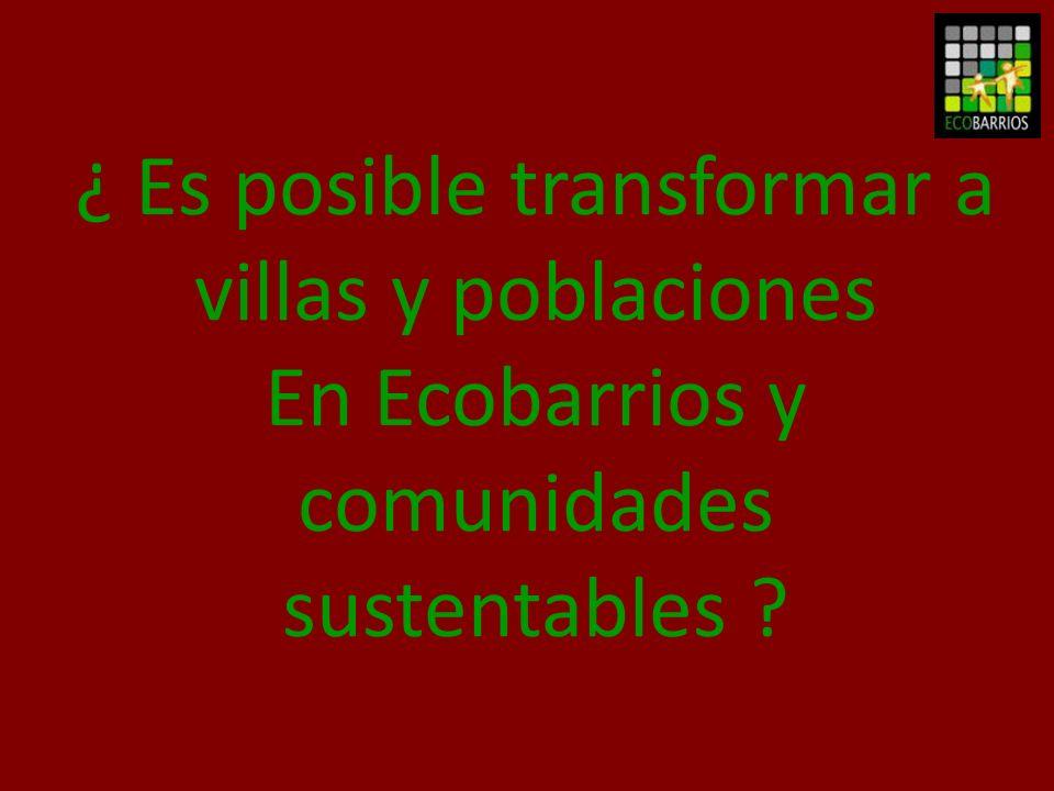 ¿ Es posible transformar a villas y poblaciones En Ecobarrios y comunidades sustentables ?