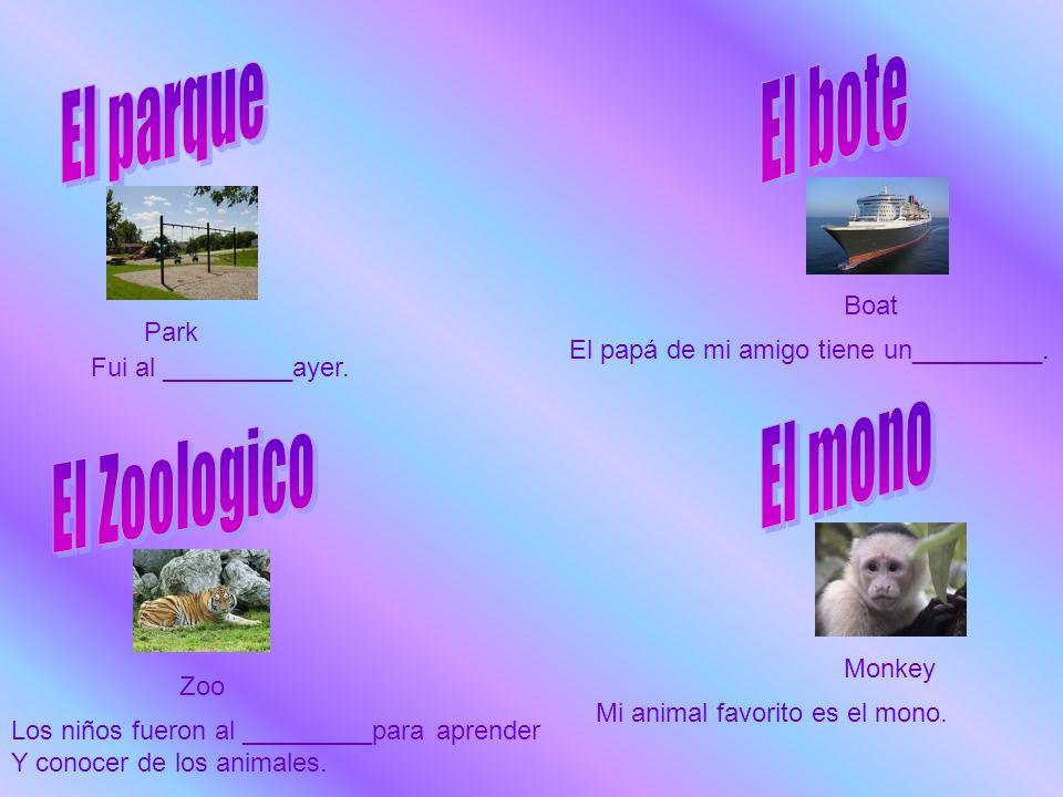 Park Fui al _________ayer. Boat El papá de mi amigo tiene un_________. Zoo Los niños fueron al _________para aprender Y conocer de los animales. Monke