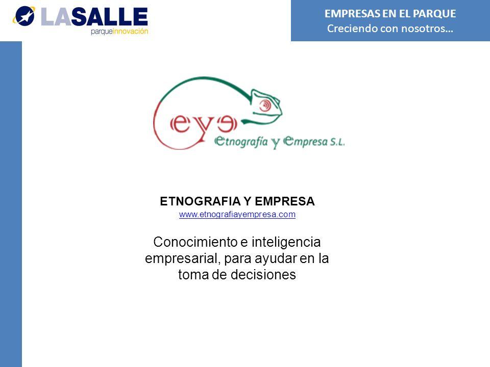 ETNOGRAFIA Y EMPRESA www.etnografiayempresa.com Conocimiento e inteligencia empresarial, para ayudar en la toma de decisiones EMPRESAS EN EL PARQUE Creciendo con nosotros…