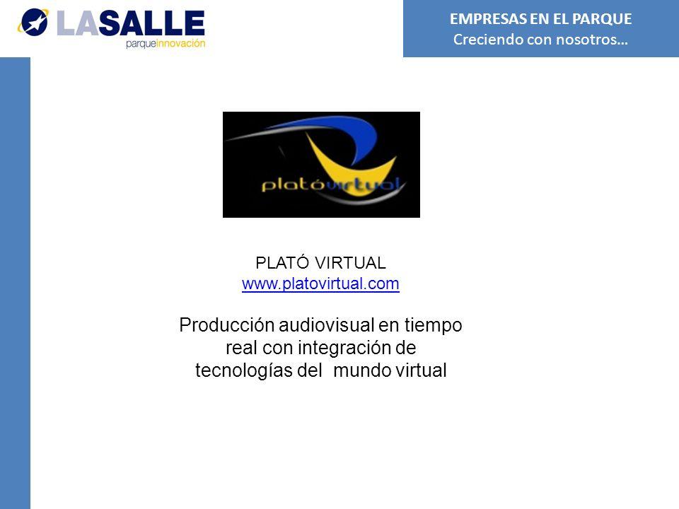 PLATÓ VIRTUAL www.platovirtual.com Producción audiovisual en tiempo real con integración de tecnologías del mundo virtual EMPRESAS EN EL PARQUE Creciendo con nosotros…