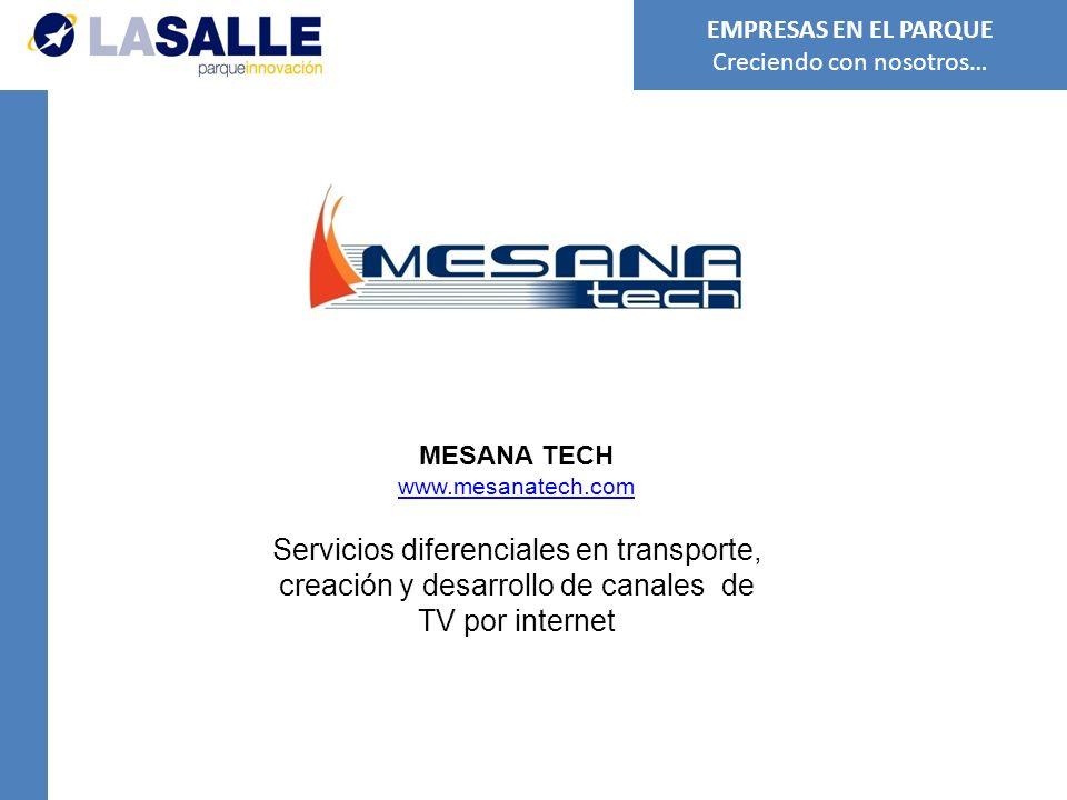 MESANA TECH www.mesanatech.com Servicios diferenciales en transporte, creación y desarrollo de canales de TV por internet EMPRESAS EN EL PARQUE Creciendo con nosotros…