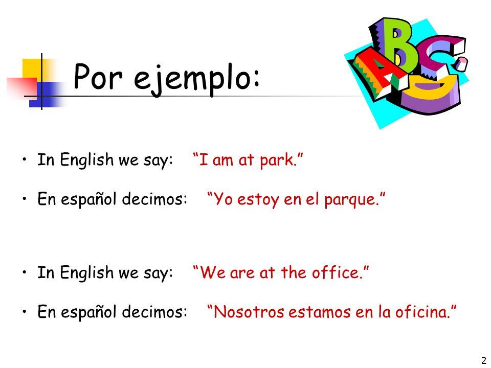 2 Por ejemplo: In English we say: I am at park.En español decimos: Yo estoy en el parque.