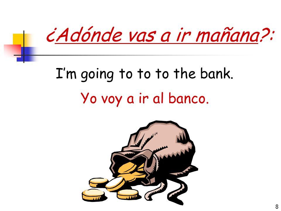 8 ¿Adónde vas a ir mañana?: Yo voy a ir al banco. Im going to to to the bank.