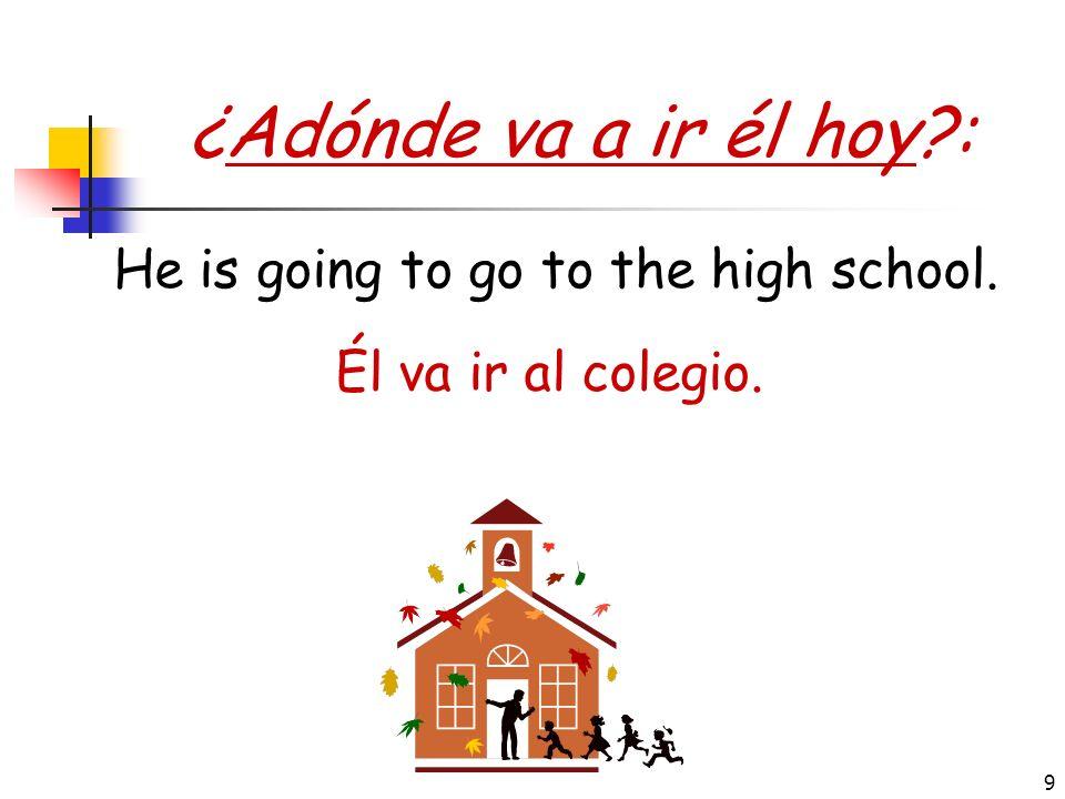 9 ¿Adónde va a ir él hoy?: Él va ir al colegio. He is going to go to the high school.