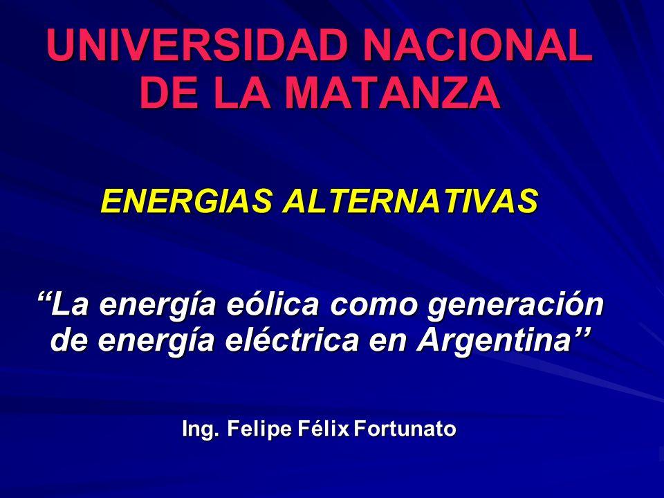 UNIVERSIDAD NACIONAL DE LA MATANZA ENERGIAS ALTERNATIVAS La energía eólica como generación de energía eléctrica en Argentina Ing. Felipe Félix Fortuna