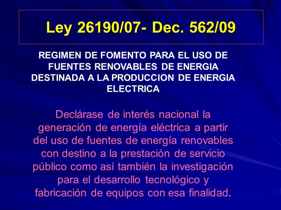 Ley 26190/07- Dec. 562/09 REGIMEN DE FOMENTO PARA EL USO DE FUENTES RENOVABLES DE ENERGIA DESTINADA A LA PRODUCCION DE ENERGIA ELECTRICA Declárase de