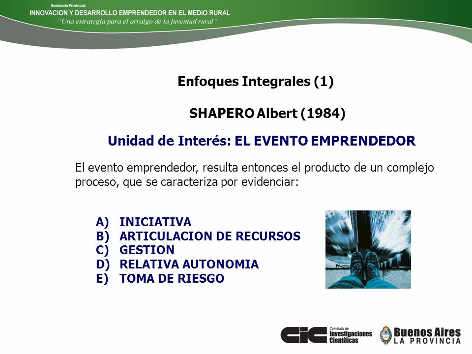 Unidad de Interés: EL EVENTO EMPRENDEDOR A)INICIATIVA B)ARTICULACION DE RECURSOS C)GESTION D)RELATIVA AUTONOMIA E)TOMA DE RIESGO SHAPERO Albert (1984)