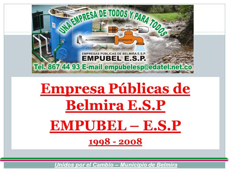 Empresa Públicas de Belmira E.S.P EMPUBEL – E.S.P 1998 - 2008 Unidos por el Cambio – Municipio de Belmira