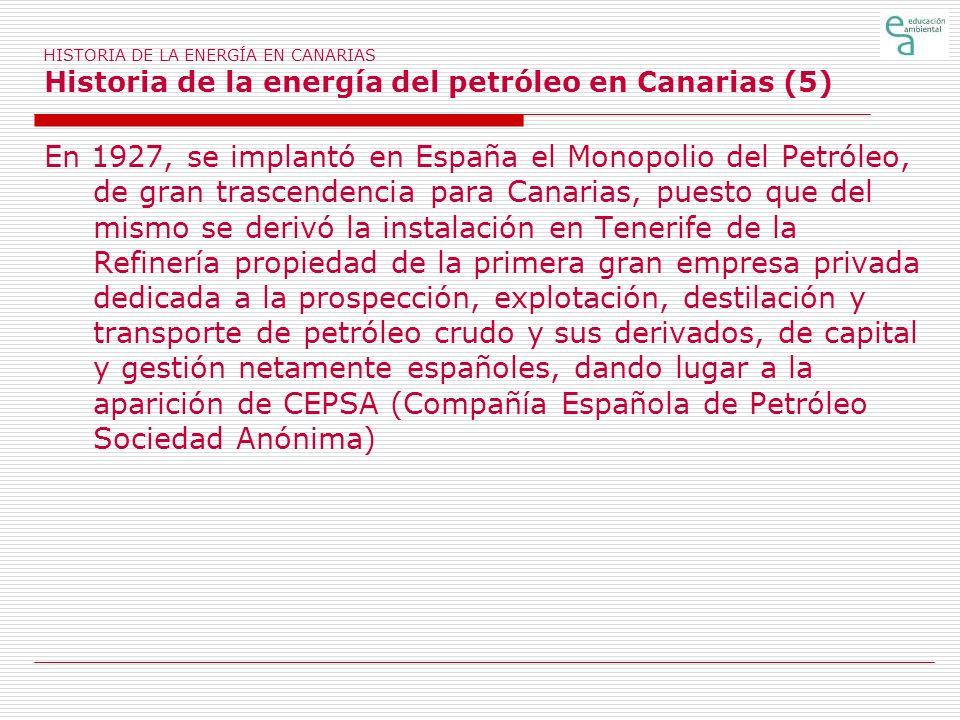 HISTORIA DE LA ENERGÍA EN CANARIAS Historia de la energía del petróleo en Canarias (5) En 1927, se implantó en España el Monopolio del Petróleo, de gr