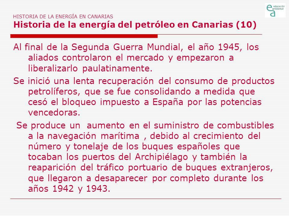 HISTORIA DE LA ENERGÍA EN CANARIAS Historia de la energía del petróleo en Canarias (10) Al final de la Segunda Guerra Mundial, el año 1945, los aliado