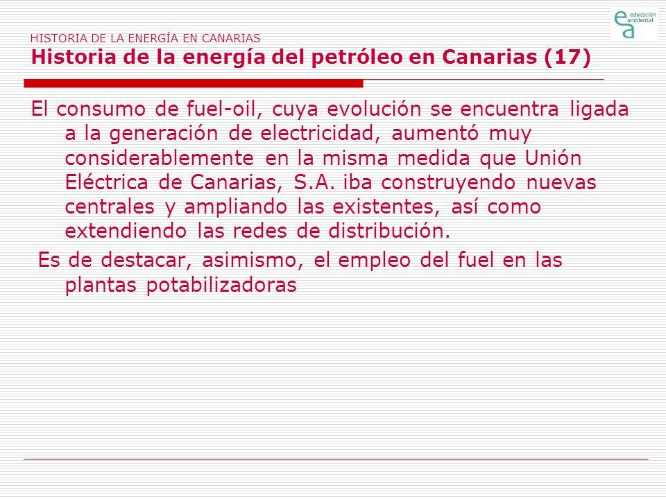 HISTORIA DE LA ENERGÍA EN CANARIAS Historia de la energía del petróleo en Canarias (17) El consumo de fuel-oil, cuya evolución se encuentra ligada a l