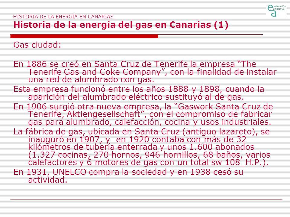 HISTORIA DE LA ENERGÍA EN CANARIAS Historia de la energía del gas en Canarias (1) Gas ciudad: En 1886 se creó en Santa Cruz de Tenerife la empresa The