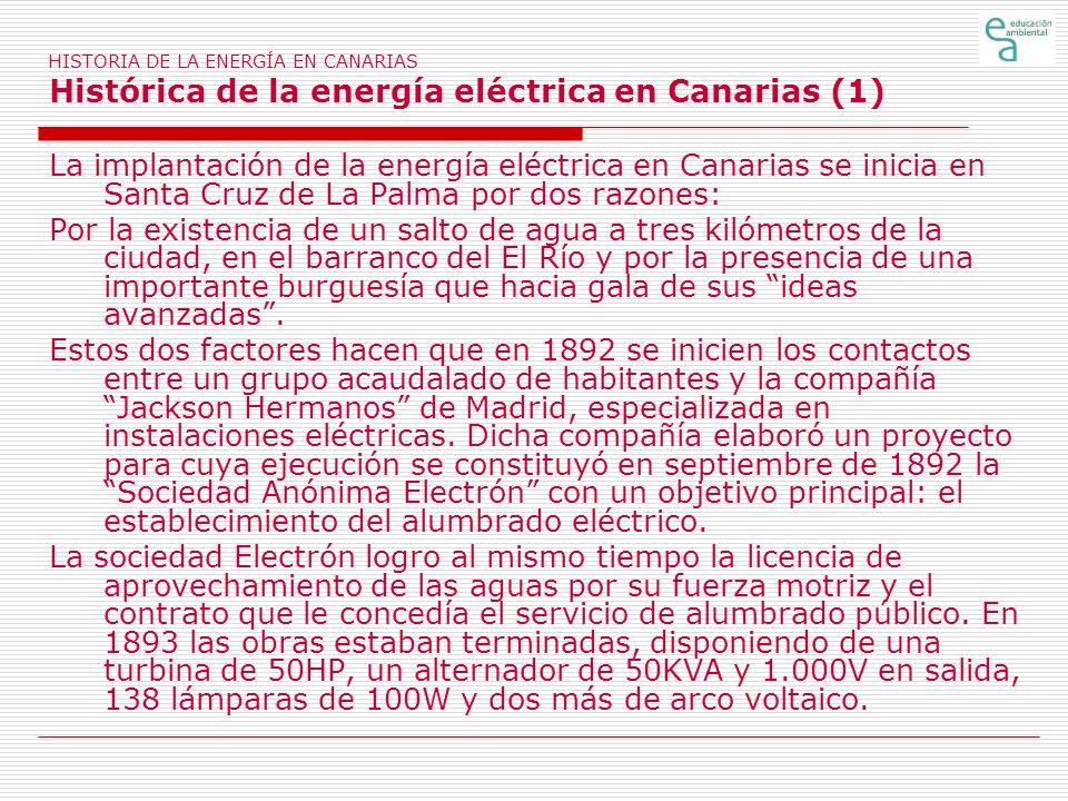 HISTORIA DE LA ENERGÍA EN CANARIAS Histórica de la energía eléctrica en Canarias (1) La implantación de la energía eléctrica en Canarias se inicia en