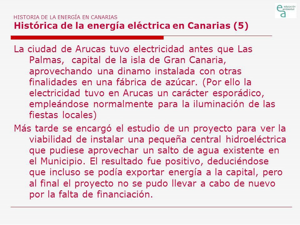 HISTORIA DE LA ENERGÍA EN CANARIAS Histórica de la energía eléctrica en Canarias (5) La ciudad de Arucas tuvo electricidad antes que Las Palmas, capit