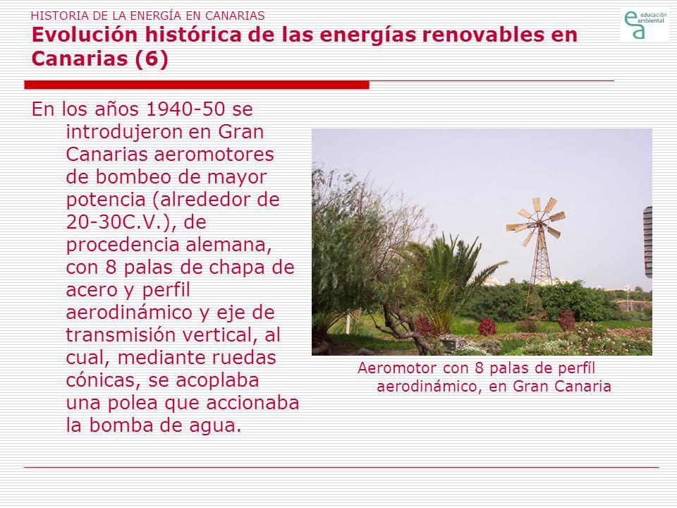 HISTORIA DE LA ENERGÍA EN CANARIAS Evolución histórica de las energías renovables en Canarias (6) En los años 1940-50 se introdujeron en Gran Canarias