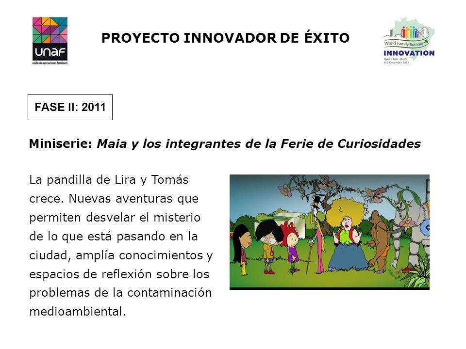 PROYECTO INNOVADOR DE ÉXITO FASE II: 2011 Miniserie: Maia y los integrantes de la Ferie de Curiosidades La pandilla de Lira y Tomás crece. Nuevas aven