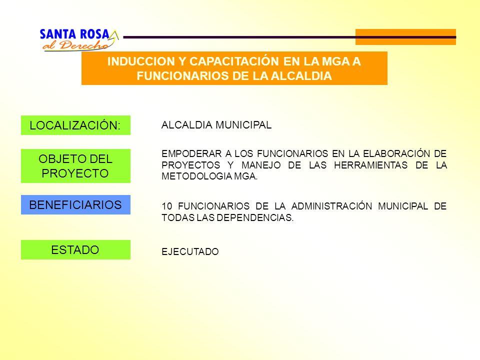INDUCCION Y CAPACITACIÓN EN LA MGA A FUNCIONARIOS DE LA ALCALDIA LOCALIZACIÓN: ALCALDIA MUNICIPAL OBJETO DEL PROYECTO EMPODERAR A LOS FUNCIONARIOS EN