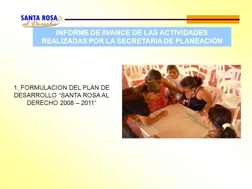 INFORME DE AVANCE DE LAS ACTIVIDADES REALIZADAS POR LA SECRETARIA DE PLANEACIÓN 1. FORMULACION DEL PLAN DE DESARROLLO SANTA ROSA AL DERECHO 2008 – 201